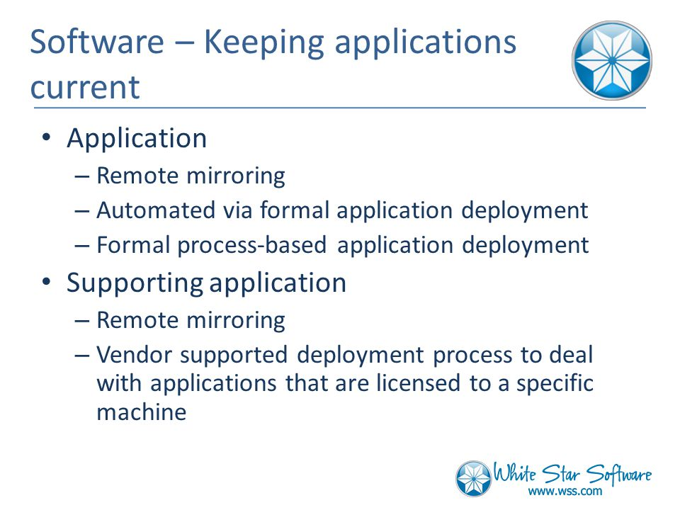 Software – Keeping applications current Application – Remote mirroring – Automated via formal application deployment – Formal process-based application deployment Supporting application – Remote mirroring – Vendor supported deployment process to deal with applications that are licensed to a specific machine