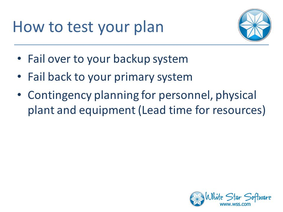 How to test your plan Fail over to your backup system Fail back to your primary system Contingency planning for personnel, physical plant and equipment (Lead time for resources)