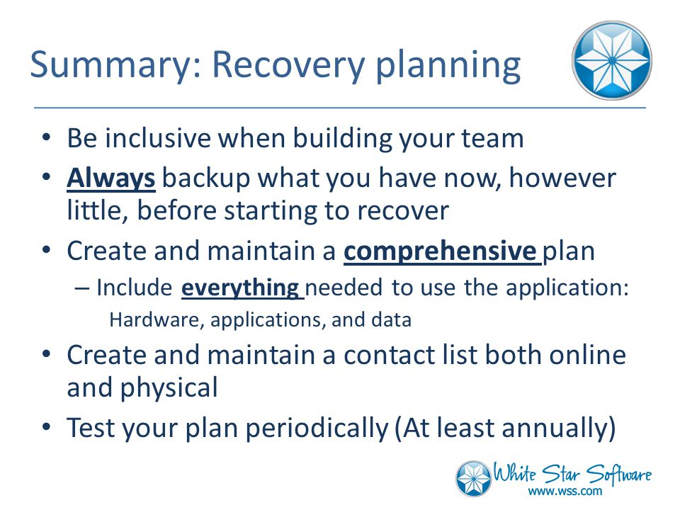 Summary: Recovery planning Be inclusive when building your team Always backup what you have now, however little, before starting to recover Create and maintain a comprehensive plan – Include everything needed to use the application: Hardware, applications, and data Create and maintain a contact list both online and physical Test your plan periodically (At least annually)