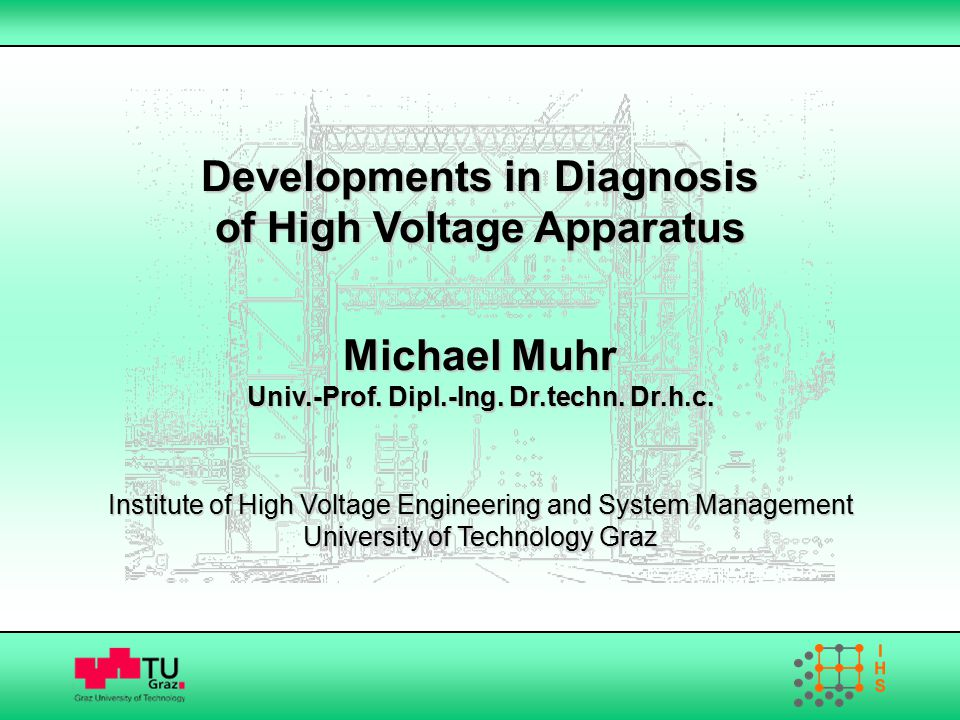Developments in Diagnosis of High Voltage Apparatus Michael Muhr Univ.-Prof. Dipl.-Ing. Dr.techn. Dr.h.c. Institute of High Voltage Engineering and Sy