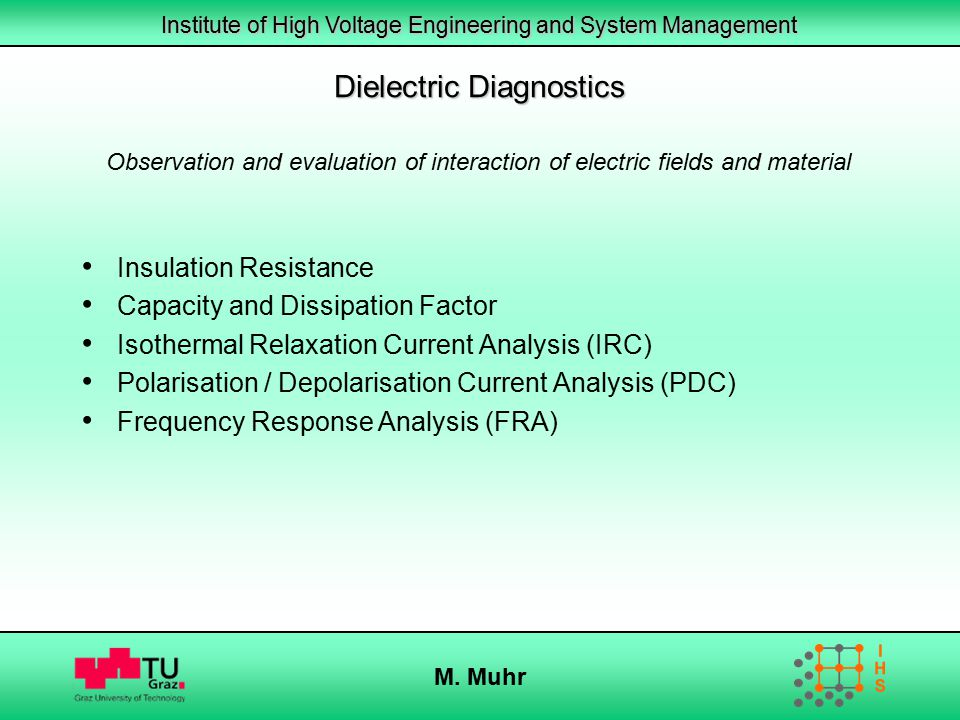 Institute of High Voltage Engineering and System Management M. Muhr Insulation Resistance Capacity and Dissipation Factor Isothermal Relaxation Curren