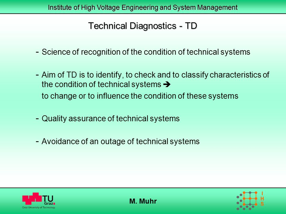 Institute of High Voltage Engineering and System Management M. Muhr Technical Diagnostics - TD - Science of recognition of the condition of technical