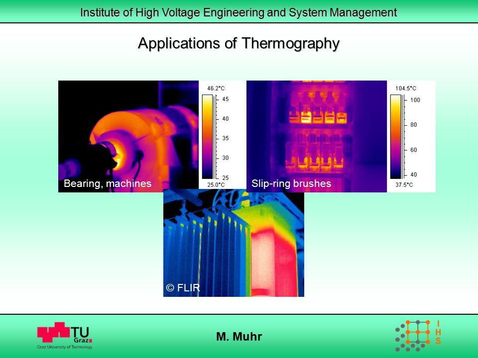 Institute of High Voltage Engineering and System Management M. Muhr Applications of Thermography Bearing, machines © FLIR Slip-ring brushes