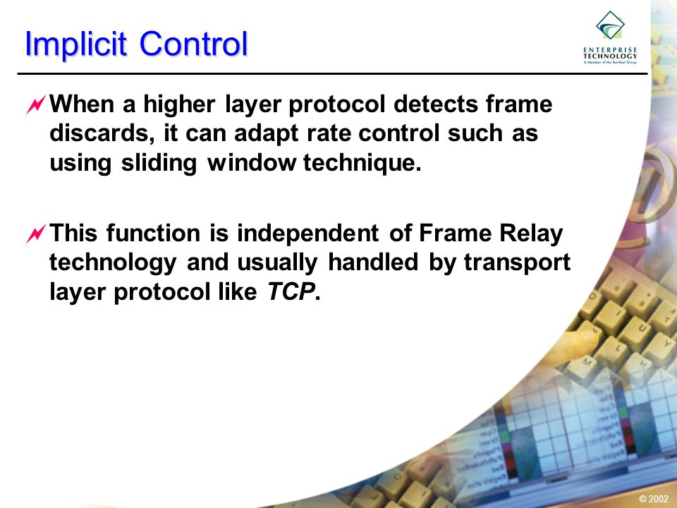 © 2002 Implicit Control  When a higher layer protocol detects frame discards, it can adapt rate control such as using sliding window technique.  Thi