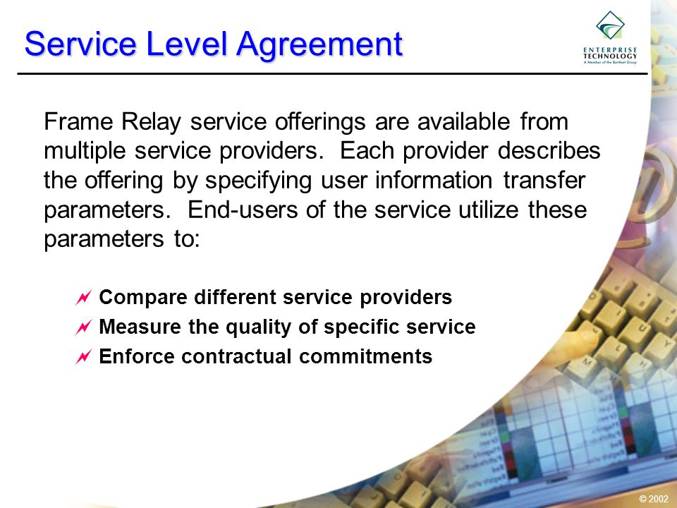 © 2002 Service Level Agreement  Compare different service providers  Measure the quality of specific service  Enforce contractual commitments Frame Relay service offerings are available from multiple service providers.