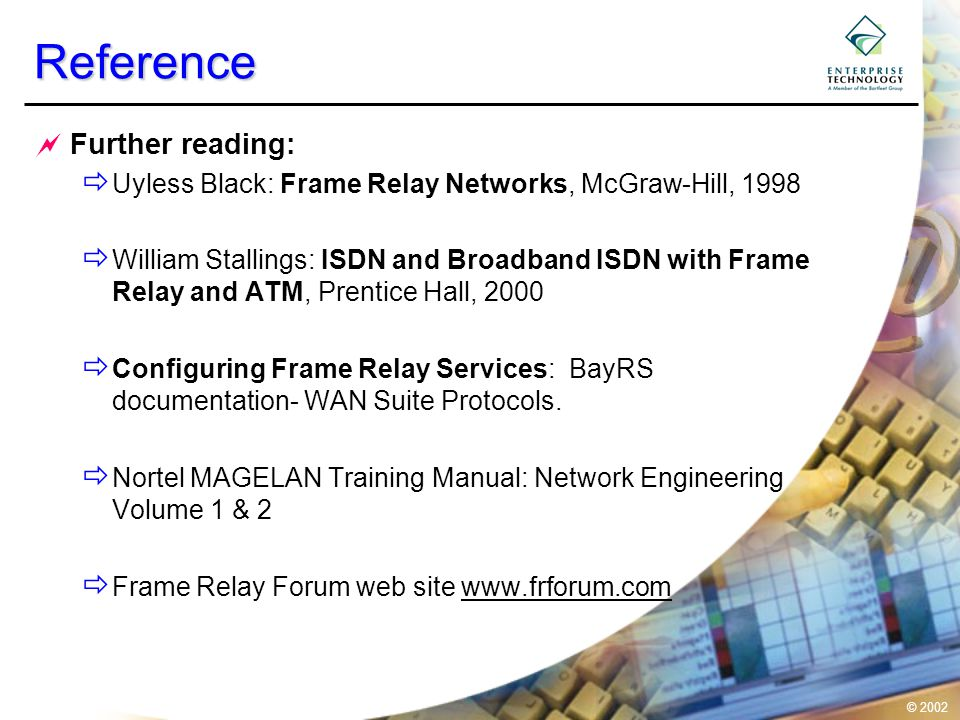 © 2002Reference  Further reading:  Uyless Black: Frame Relay Networks, McGraw-Hill, 1998  William Stallings: ISDN and Broadband ISDN with Frame Relay and ATM, Prentice Hall, 2000  Configuring Frame Relay Services: BayRS documentation- WAN Suite Protocols.