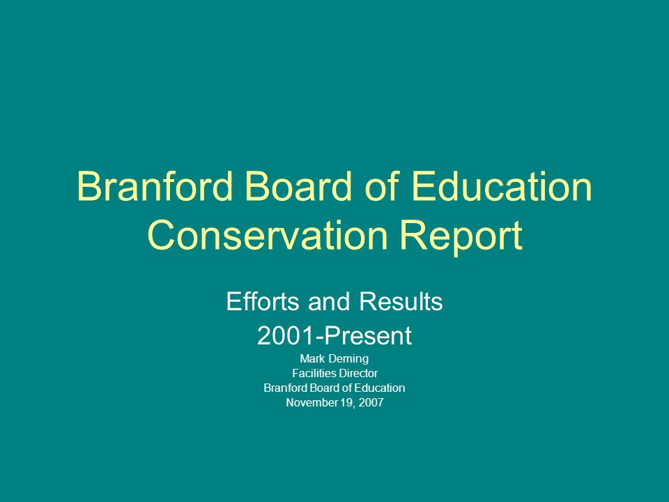 Branford Board of Education Conservation Report Efforts and Results 2001-Present Mark Deming Facilities Director Branford Board of Education November 19, 2007