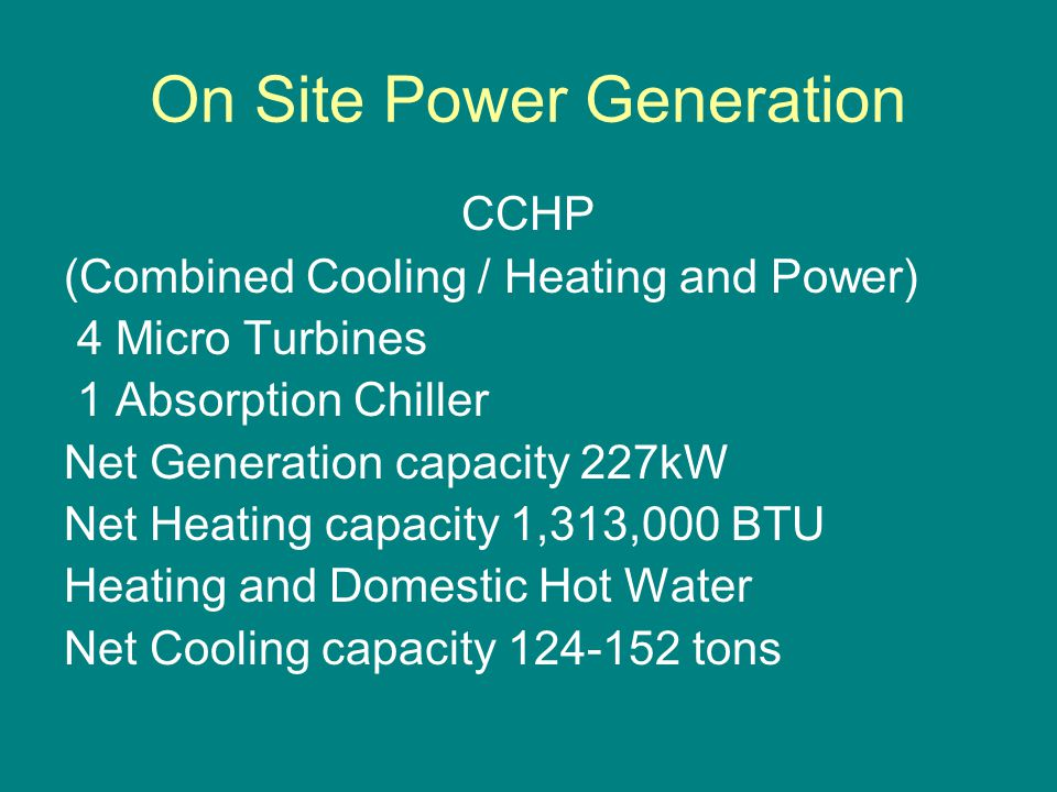 On Site Power Generation CCHP (Combined Cooling / Heating and Power) 4 Micro Turbines 1 Absorption Chiller Net Generation capacity 227kW Net Heating capacity 1,313,000 BTU Heating and Domestic Hot Water Net Cooling capacity 124-152 tons