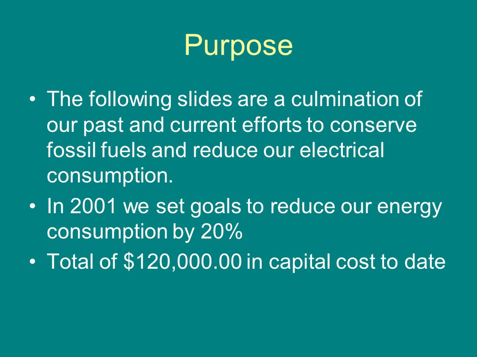 Purpose The following slides are a culmination of our past and current efforts to conserve fossil fuels and reduce our electrical consumption.