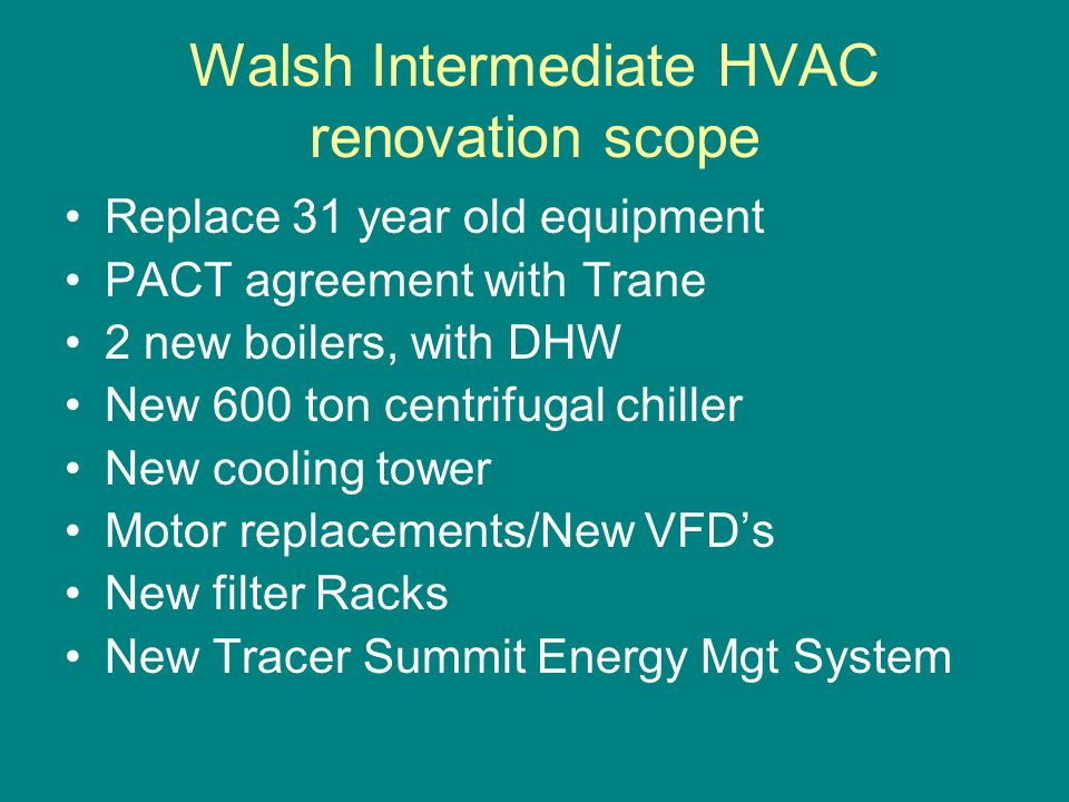 Walsh Intermediate HVAC renovation scope Replace 31 year old equipment PACT agreement with Trane 2 new boilers, with DHW New 600 ton centrifugal chiller New cooling tower Motor replacements/New VFD's New filter Racks New Tracer Summit Energy Mgt System