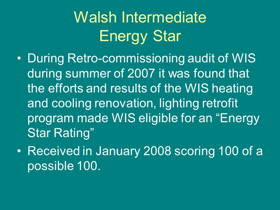 Walsh Intermediate Energy Star During Retro-commissioning audit of WIS during summer of 2007 it was found that the efforts and results of the WIS heating and cooling renovation, lighting retrofit program made WIS eligible for an Energy Star Rating Received in January 2008 scoring 100 of a possible 100.