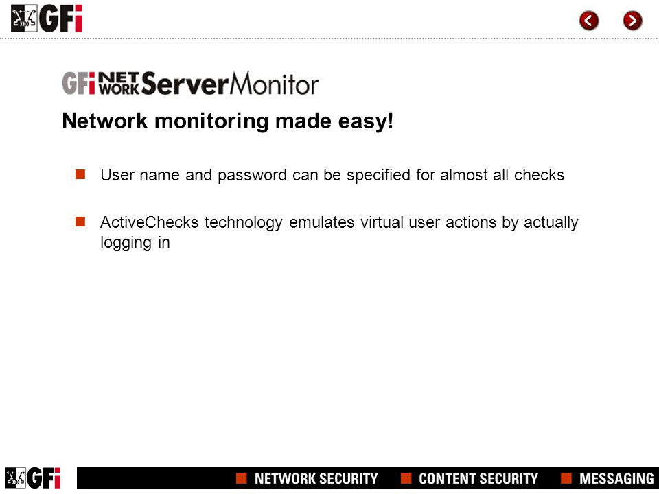 Top features Out-of-the-box monitoring and checks for Exchange, ISA Server, SQL, Linux and Web servers Customizable checks through scripting for both Windows and Linux/Unix & SNMP enabled devices Alerting related to critical states through email, network messages and GSM SMS User name and password can be specified for almost all checks ActiveChecks technology emulates virtual user actions by actually logging in