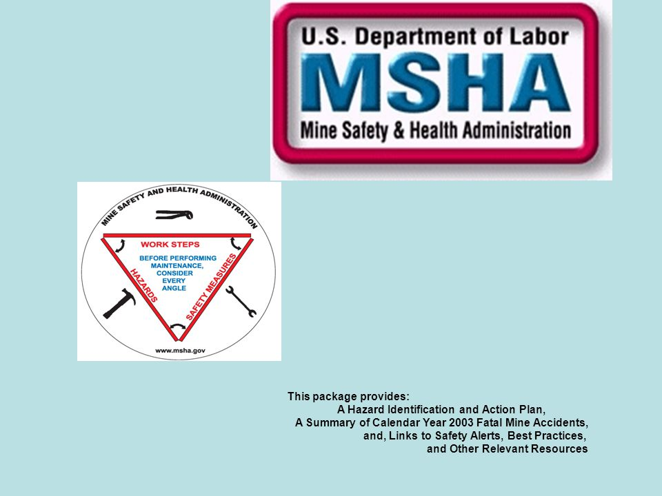 This package provides: A Hazard Identification and Action Plan, A Summary of Calendar Year 2003 Fatal Mine Accidents, and, Links to Safety Alerts, Bes