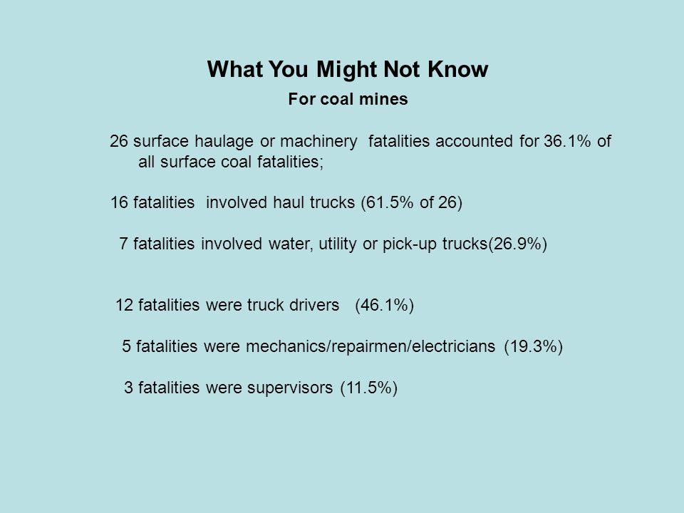 What You Might Not Know For coal mines 26 surface haulage or machinery fatalities accounted for 36.1% of all surface coal fatalities; 16 fatalities in