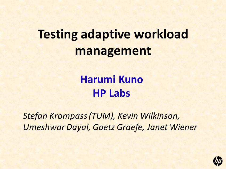 Testing adaptive workload management Harumi Kuno HP Labs Stefan Krompass (TUM), Kevin Wilkinson, Umeshwar Dayal, Goetz Graefe, Janet Wiener