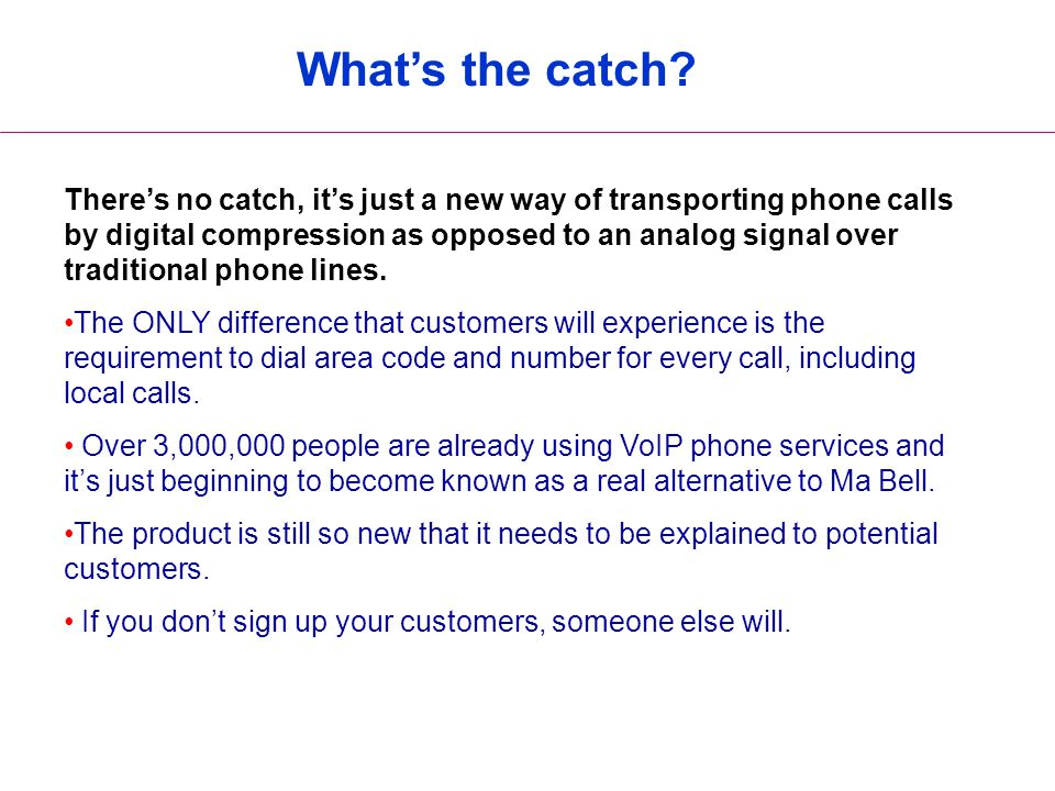 What's the catch? There's no catch, it's just a new way of transporting phone calls by digital compression as opposed to an analog signal over traditi