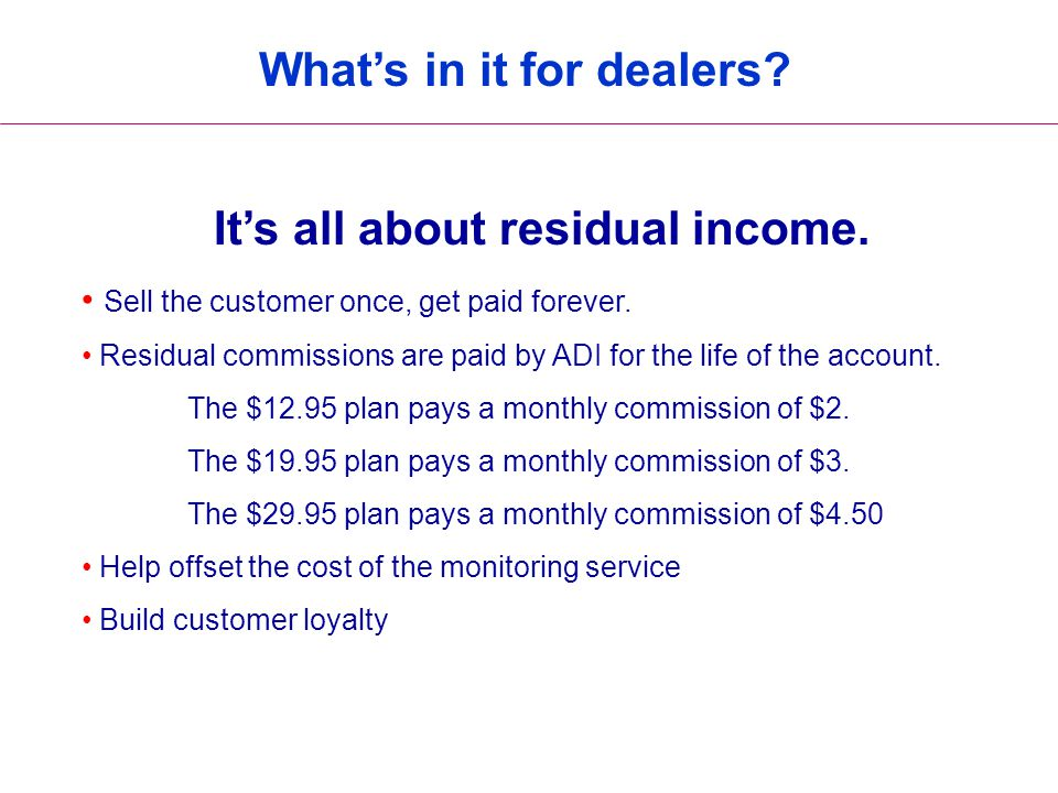 What's in it for dealers? It's all about residual income. Sell the customer once, get paid forever. Residual commissions are paid by ADI for the life