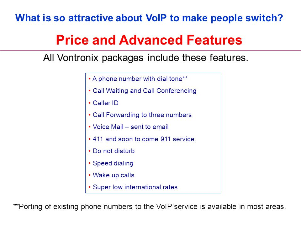 What is so attractive about VoIP to make people switch? Price and Advanced Features All Vontronix packages include these features. **Porting of existi