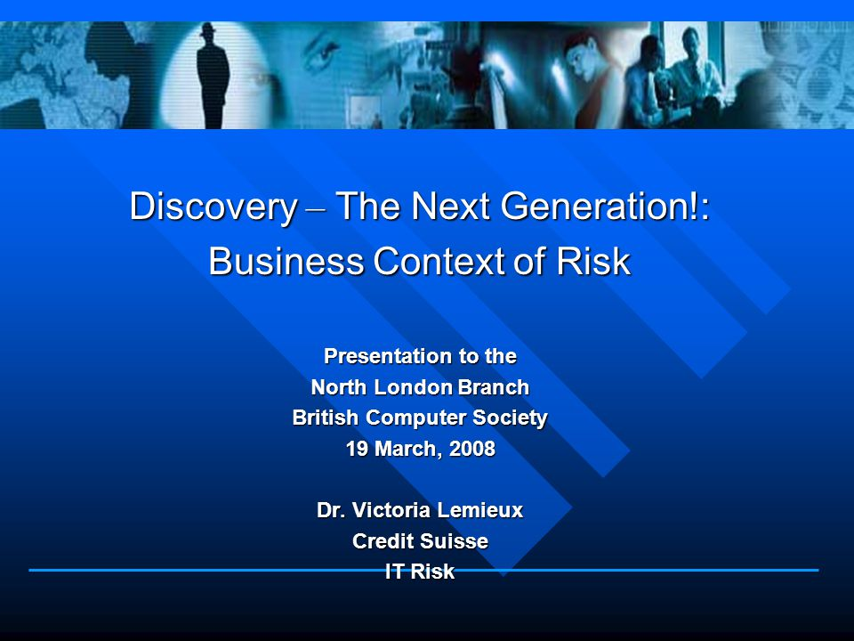 Discovery – The Next Generation!: Business Context of Risk Presentation to the North London Branch British Computer Society 19 March, 2008 Dr.