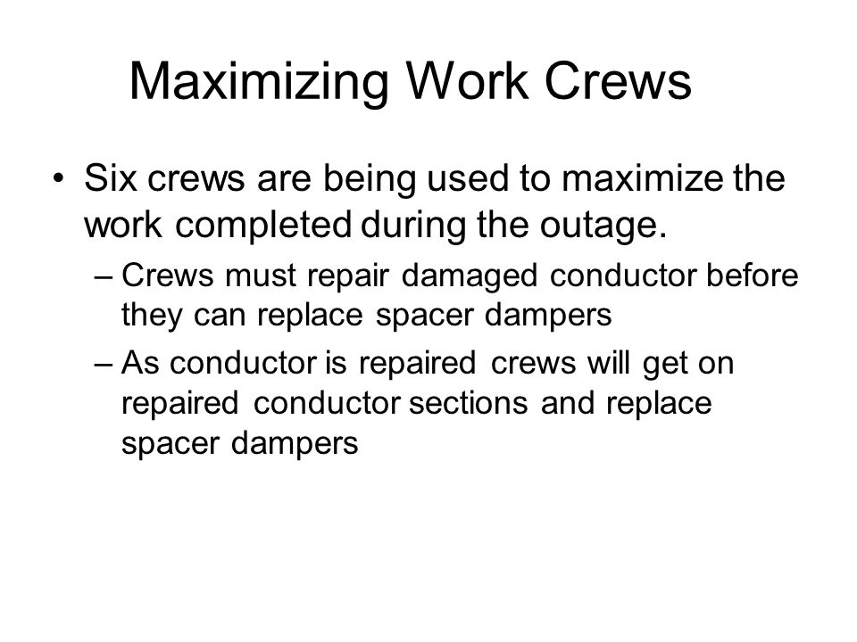 Maximizing Work Crews Six crews are being used to maximize the work completed during the outage. –Crews must repair damaged conductor before they can