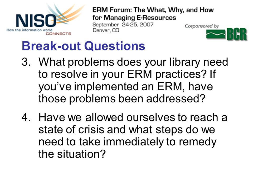 Break-out Questions 3.What problems does your library need to resolve in your ERM practices.