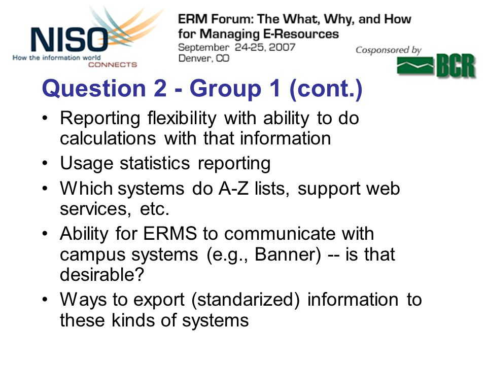 Question 2 - Group 1 (cont.) Reporting flexibility with ability to do calculations with that information Usage statistics reporting Which systems do A-Z lists, support web services, etc.