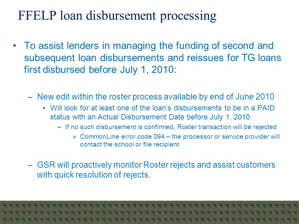 FFELP loan disbursement processing To assist lenders in managing the funding of second and subsequent loan disbursements and reissues for TG loans first disbursed before July 1, 2010: –New edit within the roster process available by end of June 2010 Will look for at least one of the loan's disbursements to be in a PAID status with an Actual Disbursement Date before July 1, 2010.
