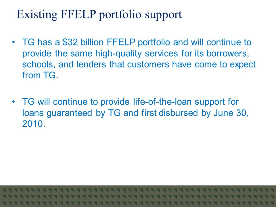 Existing FFELP portfolio support TG has a $32 billion FFELP portfolio and will continue to provide the same high-quality services for its borrowers, schools, and lenders that customers have come to expect from TG.