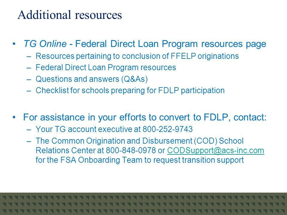 Additional resources TG Online - Federal Direct Loan Program resources page –Resources pertaining to conclusion of FFELP originations –Federal Direct Loan Program resources –Questions and answers (Q&As) –Checklist for schools preparing for FDLP participation For assistance in your efforts to convert to FDLP, contact: –Your TG account executive at 800-252-9743 –The Common Origination and Disbursement (COD) School Relations Center at 800-848-0978 or CODSupport@acs-inc.com for the FSA Onboarding Team to request transition supportCODSupport@acs-inc.com