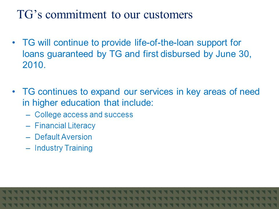 TG's commitment to our customers TG will continue to provide life-of-the-loan support for loans guaranteed by TG and first disbursed by June 30, 2010.