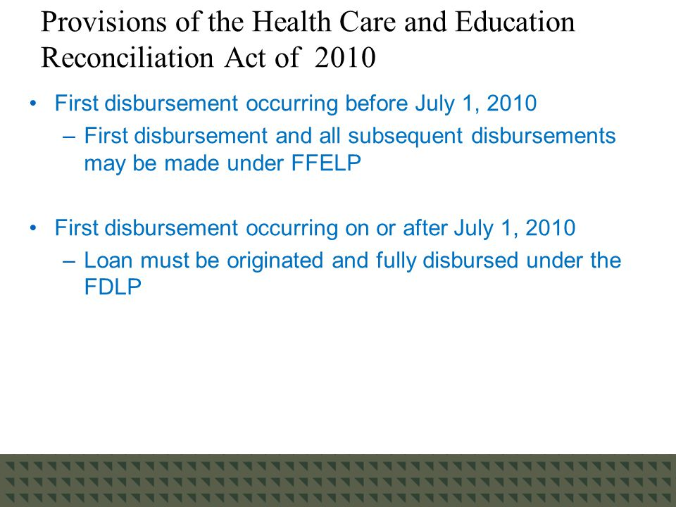 Provisions of the Health Care and Education Reconciliation Act of 2010 First disbursement occurring before July 1, 2010 –First disbursement and all subsequent disbursements may be made under FFELP First disbursement occurring on or after July 1, 2010 –Loan must be originated and fully disbursed under the FDLP