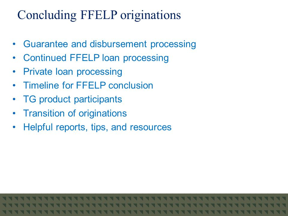 Concluding FFELP originations Guarantee and disbursement processing Continued FFELP loan processing Private loan processing Timeline for FFELP conclusion TG product participants Transition of originations Helpful reports, tips, and resources