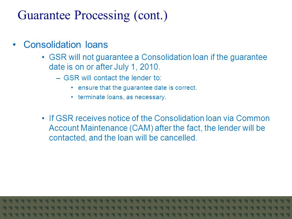 Guarantee Processing (cont.) Consolidation loans GSR will not guarantee a Consolidation loan if the guarantee date is on or after July 1, 2010.