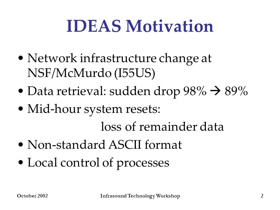 October 2002Infrasound Technology Workshop2 IDEAS Motivation Network infrastructure change at NSF/McMurdo (I55US) Data retrieval: sudden drop 98%  89% Mid-hour system resets: loss of remainder data Non-standard ASCII format Local control of processes