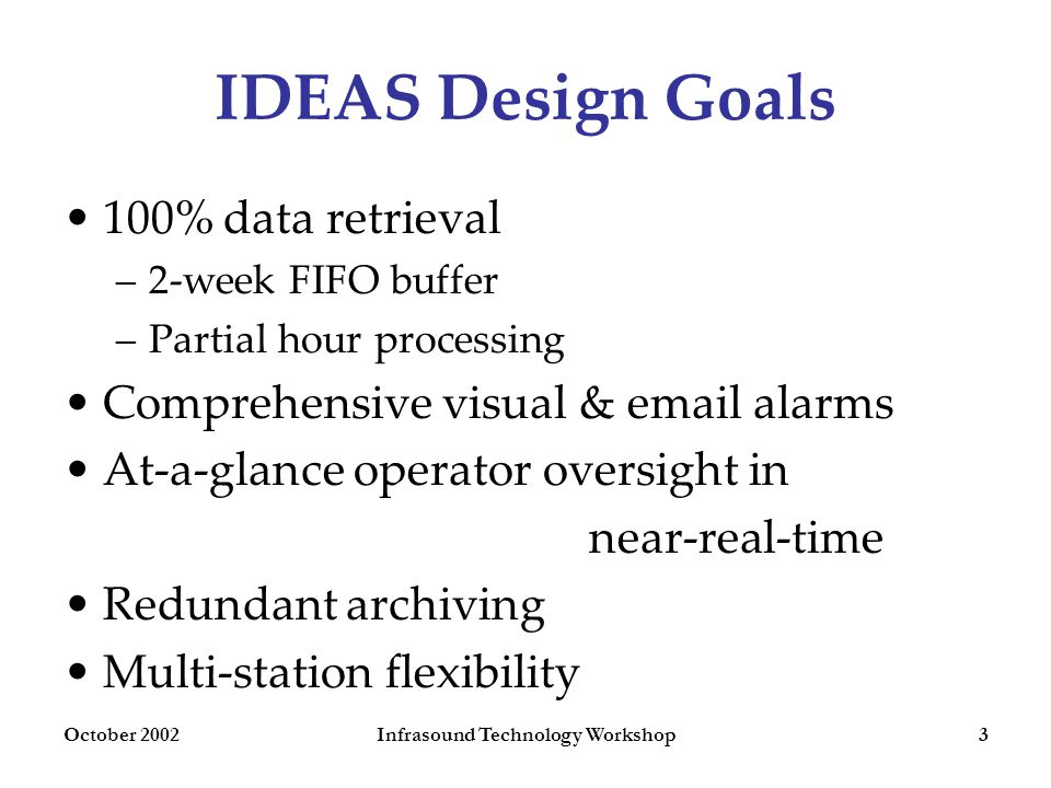 October 2002Infrasound Technology Workshop3 IDEAS Design Goals 100% data retrieval –2-week FIFO buffer –Partial hour processing Comprehensive visual & email alarms At-a-glance operator oversight in near-real-time Redundant archiving Multi-station flexibility