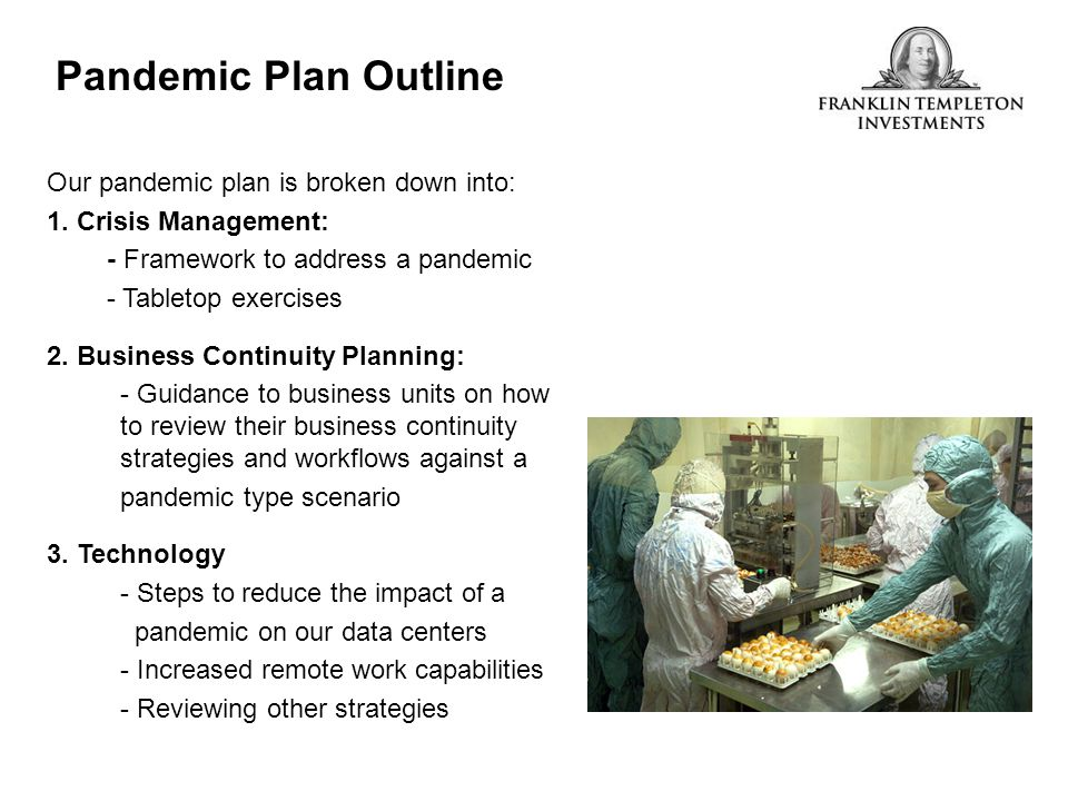 Pandemic Plan Outline Our pandemic plan is broken down into: 1. Crisis Management: - Framework to address a pandemic - Tabletop exercises 2. Business