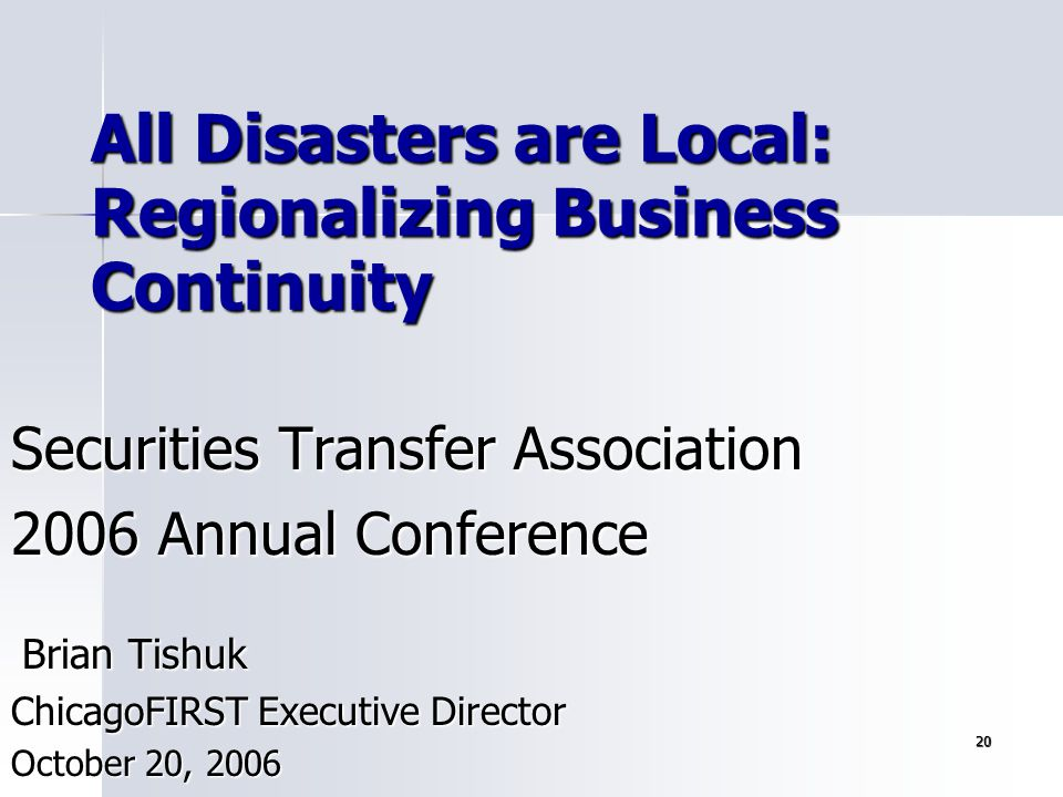 20 All Disasters are Local: Regionalizing Business Continuity Securities Transfer Association 2006 Annual Conference Brian Tishuk Brian Tishuk Chicago