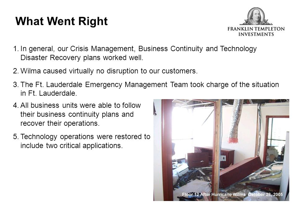 What Went Right 1.In general, our Crisis Management, Business Continuity and Technology Disaster Recovery plans worked well. 2.Wilma caused virtually