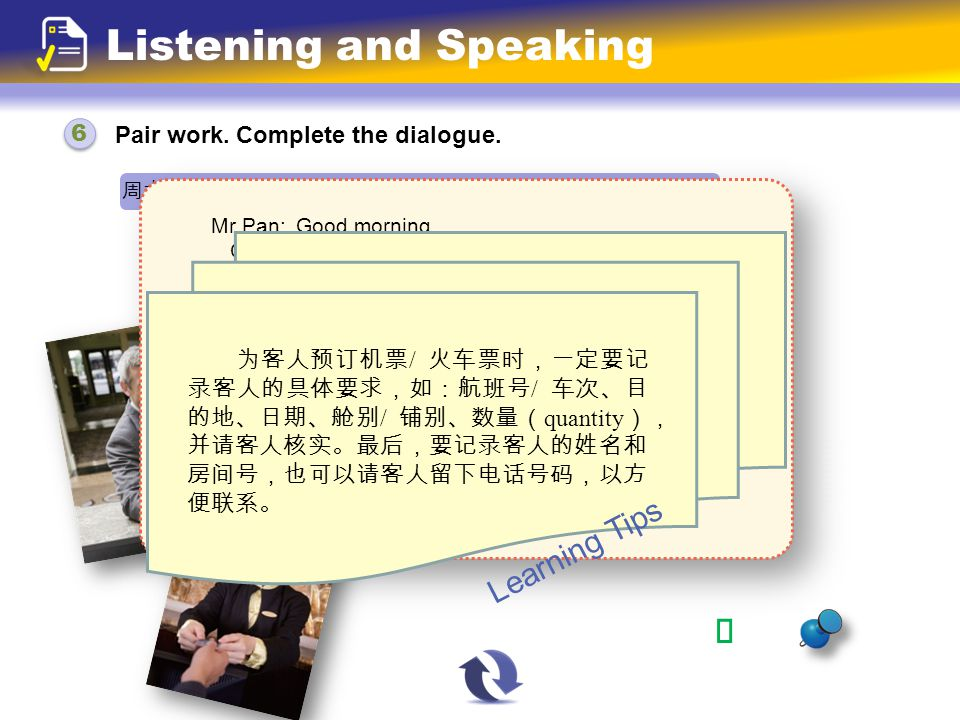 Pair work. Complete the dialogue. Listening and Speaking 周六上午,宾馆服务员到 1369 房间给 Mr Pan 送他预订的机票。 Mr Pan: Clerk: Mr Pan: Clerk: Mr Pan: Good morning. Good