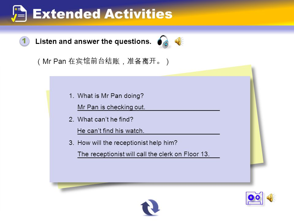 Listen and answer the questions. 1 1 Extended Activities ( Mr Pan 在宾馆前台结账,准备离开。) 1. What is Mr Pan doing? _______________________________________ 2. W