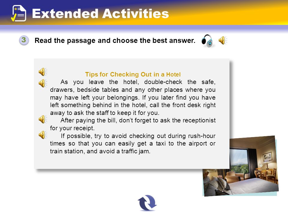 Read the passage and choose the best answer. 3 3 Extended Activities Tips for Checking Out in a Hotel As you leave the hotel, double-check the safe, d