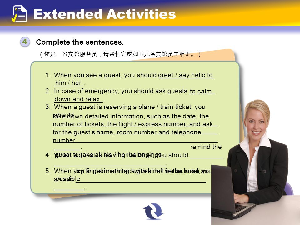 Complete the sentences. 4 4 Extended Activities (你是一名宾馆服务员,请帮忙完成如下几条宾馆员工准则。) 1. When you see a guest, you should _______________ ________. 2. In case