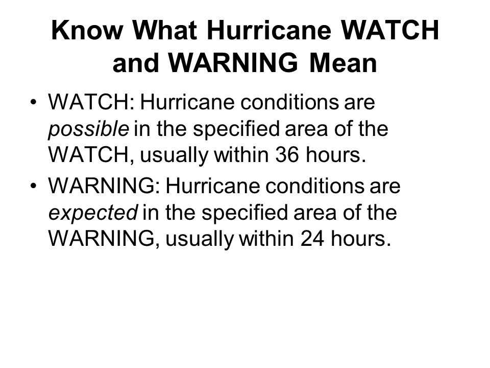 Know What Hurricane WATCH and WARNING Mean WATCH: Hurricane conditions are possible in the specified area of the WATCH, usually within 36 hours.