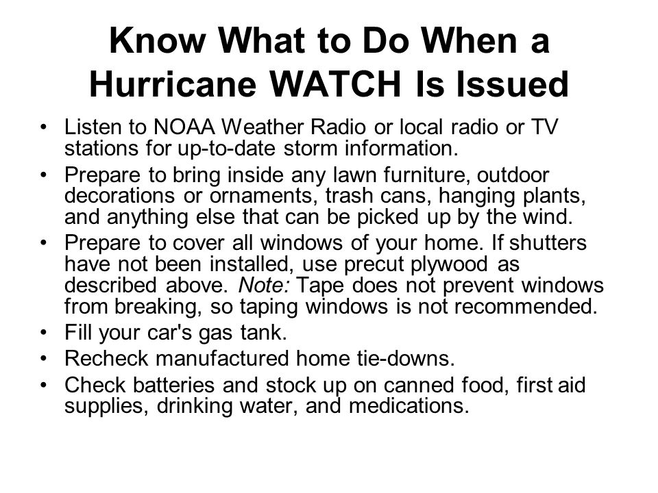 Know What to Do When a Hurricane WARNING Is Issued Listen to the advice of local officials, and leave if they tell you to do so.