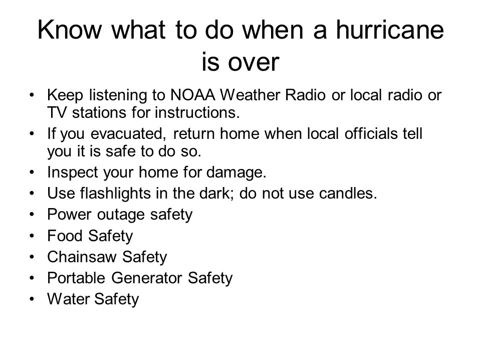 Know what to do when a hurricane is over Keep listening to NOAA Weather Radio or local radio or TV stations for instructions.
