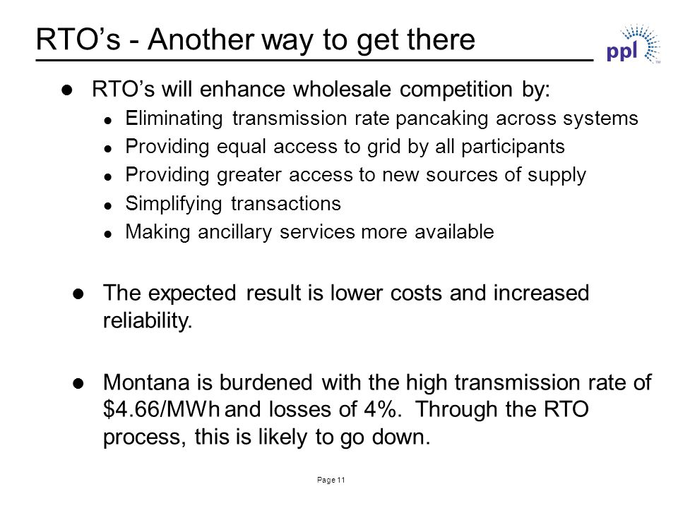 Page 11 RTO's - Another way to get there RTO's will enhance wholesale competition by: Eliminating transmission rate pancaking across systems Providing equal access to grid by all participants Providing greater access to new sources of supply Simplifying transactions Making ancillary services more available The expected result is lower costs and increased reliability.