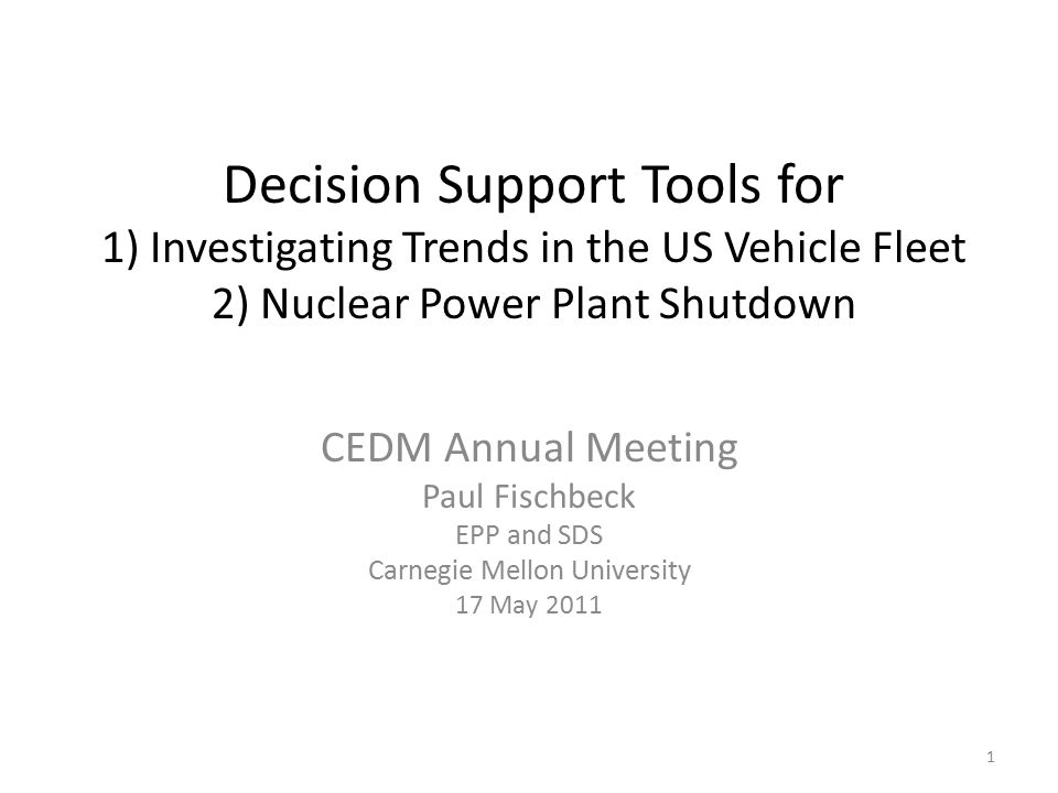 Decision Support Tools for 1) Investigating Trends in the US Vehicle Fleet 2) Nuclear Power Plant Shutdown CEDM Annual Meeting Paul Fischbeck EPP and SDS Carnegie Mellon University 17 May 2011 1