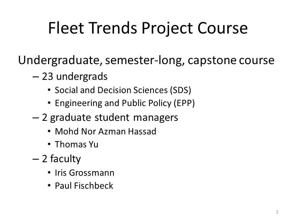 Fleet Trends Project Course Undergraduate, semester-long, capstone course – 23 undergrads Social and Decision Sciences (SDS) Engineering and Public Po
