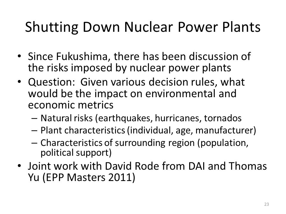 Shutting Down Nuclear Power Plants Since Fukushima, there has been discussion of the risks imposed by nuclear power plants Question: Given various decision rules, what would be the impact on environmental and economic metrics – Natural risks (earthquakes, hurricanes, tornados – Plant characteristics (individual, age, manufacturer) – Characteristics of surrounding region (population, political support) Joint work with David Rode from DAI and Thomas Yu (EPP Masters 2011) 23