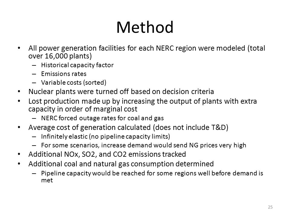 Method All power generation facilities for each NERC region were modeled (total over 16,000 plants) – Historical capacity factor – Emissions rates – Variable costs (sorted) Nuclear plants were turned off based on decision criteria Lost production made up by increasing the output of plants with extra capacity in order of marginal cost – NERC forced outage rates for coal and gas Average cost of generation calculated (does not include T&D) – Infinitely elastic (no pipeline capacity limits) – For some scenarios, increase demand would send NG prices very high Additional NOx, SO2, and CO2 emissions tracked Additional coal and natural gas consumption determined – Pipeline capacity would be reached for some regions well before demand is met 25